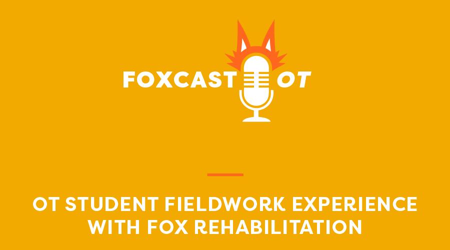 FOXcast OT: OT Student Fieldwork Experience With Fox Rehab